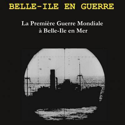 Belle-Ile en Guerre. La Première Guerre Mondiale à Belle-Ile en Mer