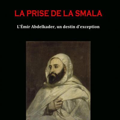 La Prise de la Smala. L'émir Abdelkader, un destin d'exception